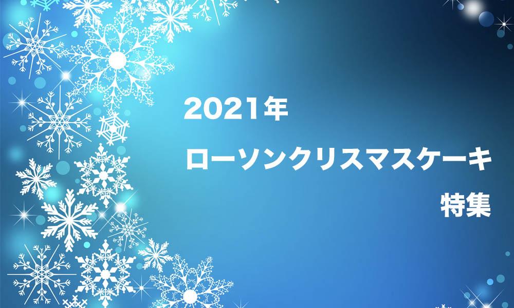 2021年ローソンクリスマスケーキ特集