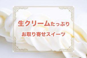 生クリームをたっぷり使った人気のお取り寄せスイーツ【10選】